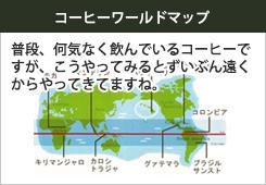 コーヒーワールドマップ。普段、何気なく飲んでいるコーヒーですが、こうやってみるとずいぶん遠くからやってきてますね。